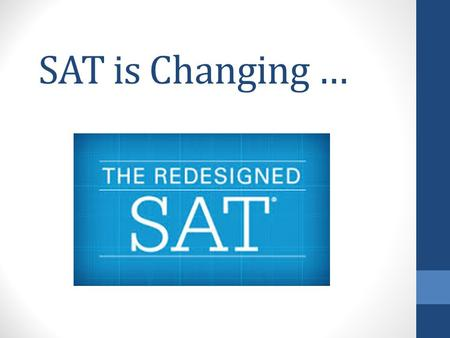 SAT is Changing …. Timing.... Timeline of Changes to the PSAT and SAT in Pearland Fall 2015 August: PISD SAT prep class begins focusing on Redesigned.