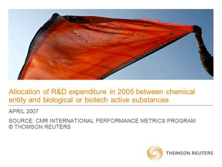 Allocation of R&D expenditure in 2005 between chemical entity and biological or biotech active substances APRIL 2007 SOURCE: CMR INTERNATIONAL PERFORMANCE.