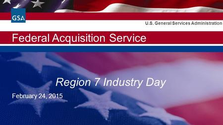 Federal Acquisition Service U.S. General Services Administration Region 7 Industry Day February 24, 2015.