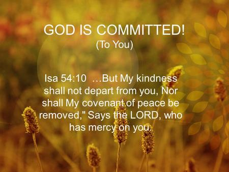 GOD IS COMMITTED! (To You) Isa 54:10 …But My kindness shall not depart from you, Nor shall My covenant of peace be removed, Says the LORD, who has mercy.