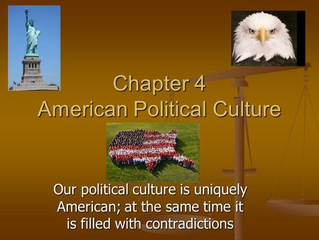 Chapter 4 American Political Culture Our political culture is uniquely American; at the same time it is filled with contradictions.