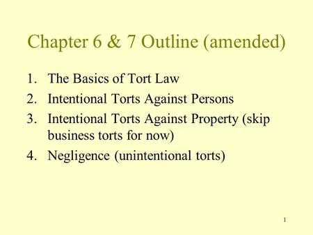 1 Chapter 6 & 7 Outline (amended) 1.The Basics of Tort Law 2.Intentional Torts Against Persons 3.Intentional Torts Against Property (skip business torts.