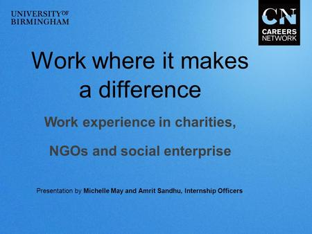 Work where it makes a difference Work experience in charities, NGOs and social enterprise Presentation by Michelle May and Amrit Sandhu, Internship Officers.