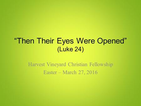 """Then Their Eyes Were Opened"" (Luke 24) Harvest Vineyard Christian Fellowship Easter – March 27, 2016."