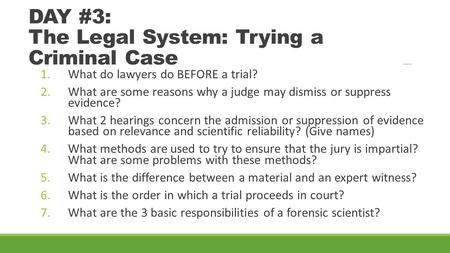DAY #3: The Legal System: Trying a Criminal Case 1.What do lawyers do BEFORE a trial? 2.What are some reasons why a judge may dismiss or suppress evidence?