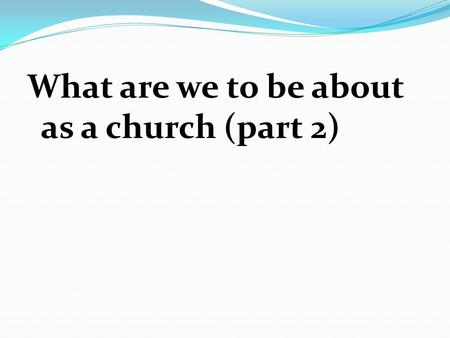 What are we to be about as a church (part 2). Key Passages The New Testament states the church's mission in several different ways. By looking at various,