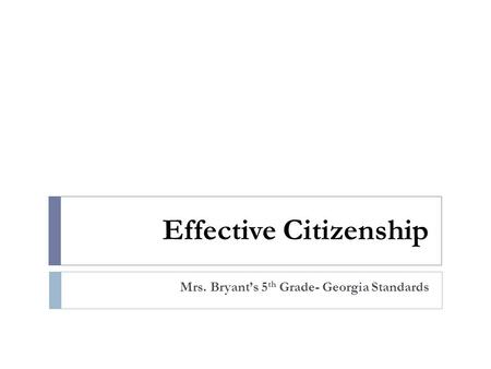 Effective Citizenship Mrs. Bryant's 5 th Grade- Georgia Standards.