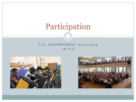 U.S. GOVERNMENT 2013-2014.18 A-G Participation. Examples of Participation: What examples can you think of where citizens participate in the government.