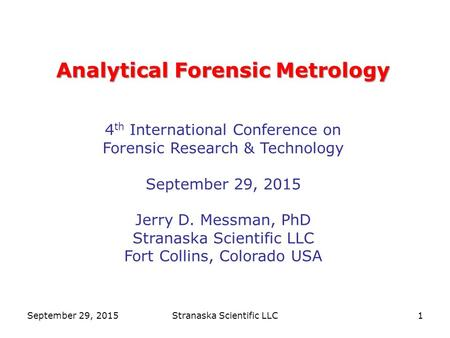 1 Analytical Forensic Metrology Analytical Forensic Metrology 4 th International Conference on Forensic Research & Technology September 29, 2015 Jerry.