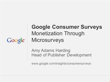Google Confidential and Proprietary 1 1 Google Consumer Surveys Monetization Through Microsurveys Amy Adams Harding Head of Publisher Development www.google.com/insights/consumersurveys.