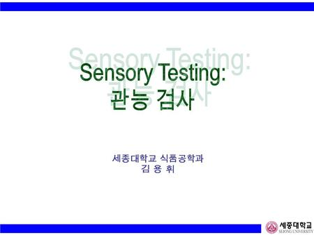 세종대학교 식품공학과 김 용 휘. Sensory Evaluation (Analysis) ; 관능 검사 Human Response to Products (Services) Perception : Difference / Acceptability Major Factor -