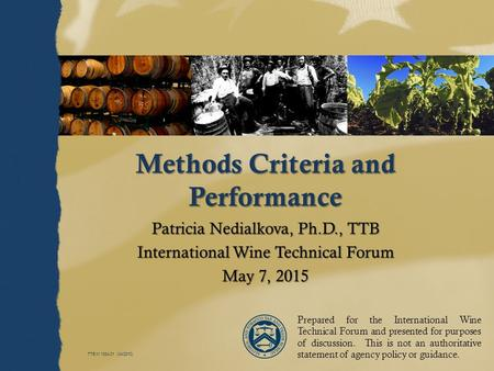 TTB M 1334.01 (04/2010) Methods Criteria and Performance Patricia Nedialkova, Ph.D., TTB International Wine Technical Forum May 7, 2015 Prepared for the.