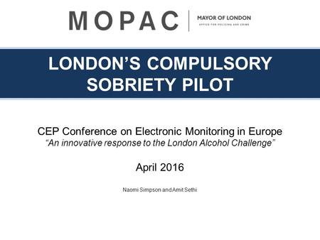 "LONDON'S COMPULSORY SOBRIETY PILOT CEP Conference on Electronic Monitoring in Europe ""An innovative response to the London Alcohol Challenge"" April 2016."