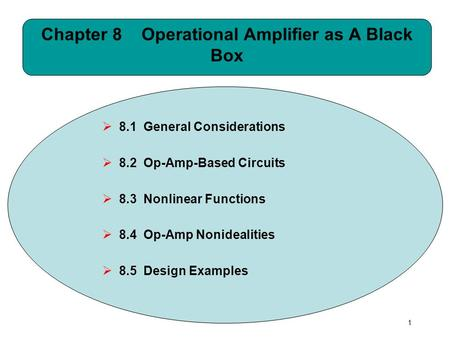 1 Chapter 8 Operational Amplifier as A Black Box  8.1 General Considerations  8.2 Op-Amp-Based Circuits  8.3 Nonlinear Functions  8.4 Op-Amp Nonidealities.