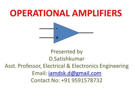 OPERATIONAL AMPLIFIERS + - Presented by D.Satishkumar Asst. Professor, Electrical & Electronics Engineering