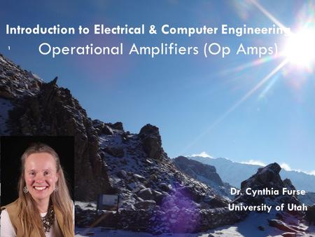 Introduction to Electrical & Computer Engineering Operational Amplifiers (Op Amps) 1 Dr. Cynthia Furse University of Utah.