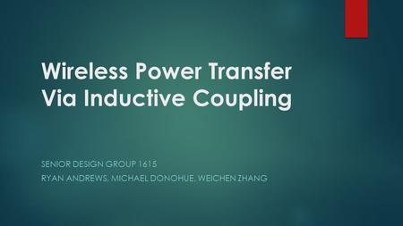 Wireless Power Transfer Via Inductive Coupling SENIOR DESIGN GROUP 1615 RYAN ANDREWS, MICHAEL DONOHUE, WEICHEN ZHANG.