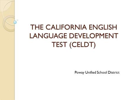 THE CALIFORNIA ENGLISH LANGUAGE DEVELOPMENT TEST (CELDT) Poway Unified School District.
