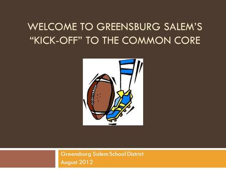 "WELCOME TO GREENSBURG SALEM'S ""KICK-OFF"" TO THE COMMON CORE Greensburg Salem School District August 2012."