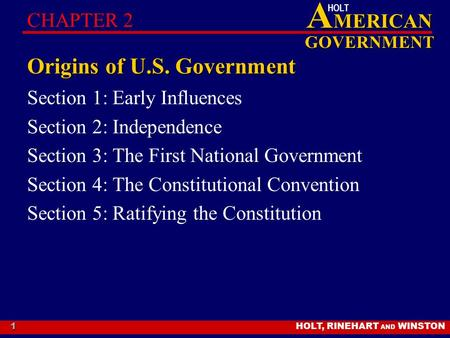 HOLT, RINEHART AND WINSTON A MERICAN GOVERNMENT HOLT 1 Origins of U.S. Government Section 1: Early Influences Section 2: Independence Section 3: The First.