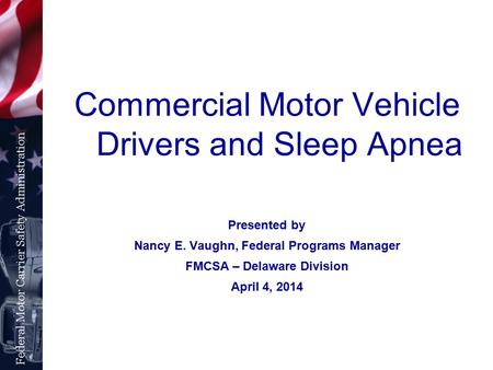 Commercial Motor Vehicle Drivers and <strong>Sleep</strong> <strong>Apnea</strong> Presented by Nancy E. Vaughn, Federal Programs Manager FMCSA – Delaware Division April 4, 2014.