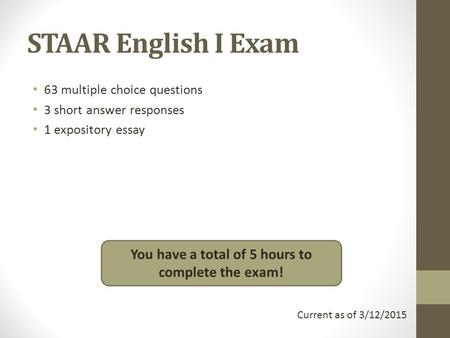 STAAR English I Exam 63 multiple choice questions 3 short answer responses 1 expository essay You have a total of 5 hours to complete the exam! Current.