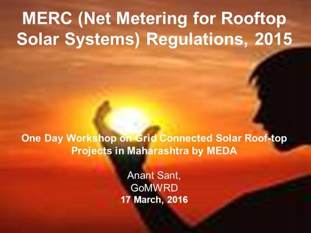 MERC (Net Metering for Rooftop Solar Systems) Regulations, 2015 One Day Workshop on Grid Connected Solar Roof-top Projects in Maharashtra by MEDA Anant.