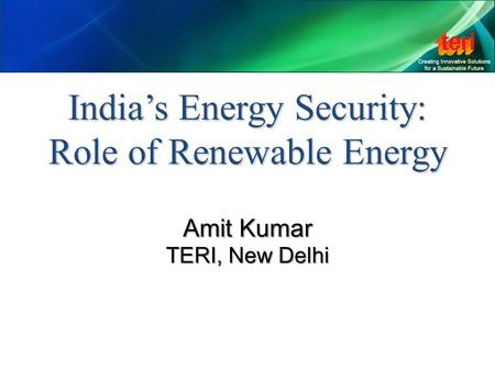 India's Energy Security: Role of Renewable Energy Amit Kumar TERI, New Delhi.