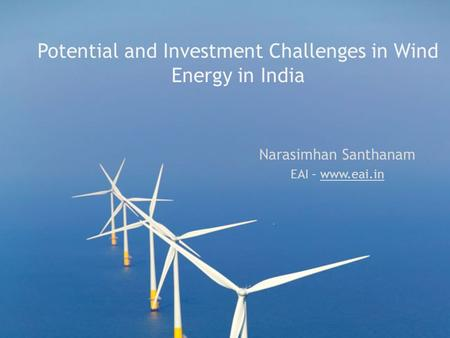 Potential and Investment Challenges in Wind Energy in India Narasimhan Santhanam EAI – www.eai.in.
