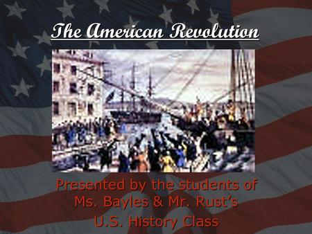Presented by the students of Ms. Bayles & Mr. Rust's U.S. History Class The American Revolution.