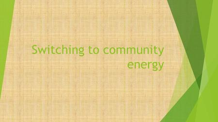 Switching to community energy. Define Community Energy  Community energy covers aspects of collective action to reduce, purchase, manage and generate.