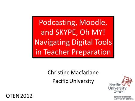 Podcasting, Moodle, and SKYPE, Oh MY! Navigating Digital Tools in Teacher Preparation Christine Macfarlane Pacific University OTEN 2012.