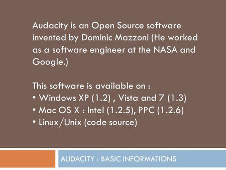 AUDACITY : BASIC INFORMATIONS Audacity is an Open Source software invented by Dominic Mazzoni (He worked as a software engineer at the NASA and Google.)
