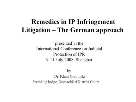 Remedies in IP Infringement Litigation – The German approach presented at the International Conference on Judicial Protection of IPR 9-11 July 2008, Shanghai.
