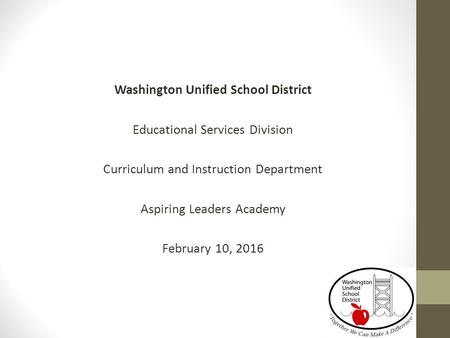Washington Unified School District Educational Services Division Curriculum and Instruction Department Aspiring Leaders Academy February 10, 2016.