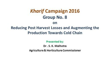 Kharif Campaign 2016 Group No. 8 on Reducing Post Harvest Losses and Augmenting the Production Towards Cold Chain Presented by: Dr. S. K. Malhotra Agriculture.