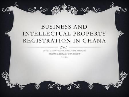 BUSINESS AND INTELLECTUAL PROPERTY REGISTRATION IN GHANA BY MRS. SARAH NORKOR ANKU, STATE ATTORNEY REGISTRAR-GENRAL'S DEPARTMENT 27/1/2016.
