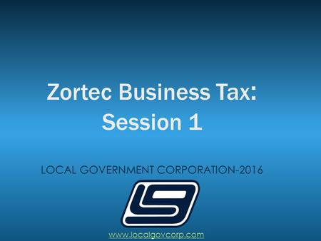 Zortec Business Tax : Session 1 LOCAL GOVERNMENT CORPORATION-2016 www.localgovcorp.com.