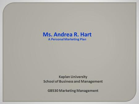 Kaplan University School of Business and Management GB530 Marketing Management Ms. Andrea R. Hart A Personal Marketing Plan.