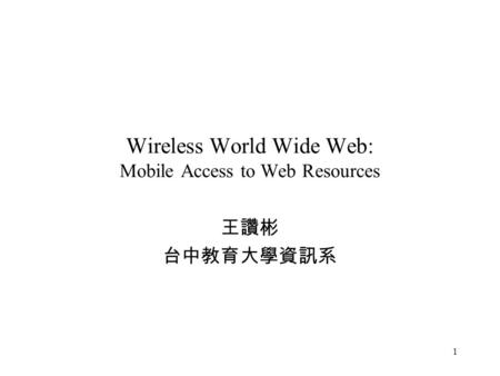 1 Wireless World Wide Web: Mobile Access to Web Resources 王讚彬 台中教育大學資訊系.