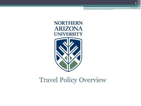 Travel Policy Overview 1. Policy Overview This is only a general overview for Northern Arizona University faculty, staff and students traveling on University.