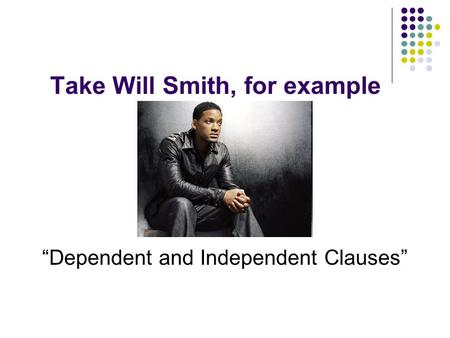 "Take Will Smith, for example a.k.a. ""Dependent and Independent Clauses"""