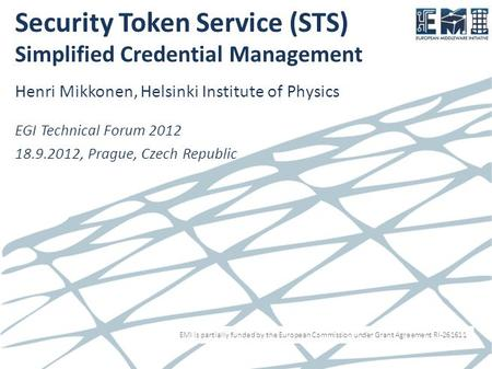 EMI is partially funded by the European Commission under Grant Agreement RI-261611 Security Token Service (STS) Simplified Credential Management Henri.