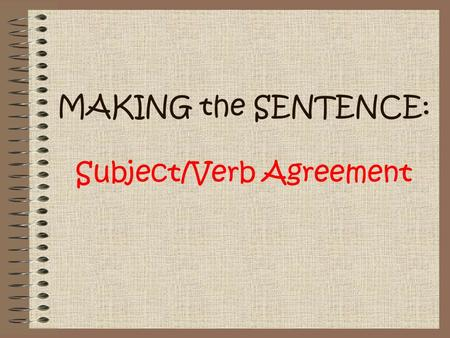 MAKING the SENTENCE: Subject/Verb Agreement. What Makes a Complete Sentence? In order to have a grammatically- correct, complete sentence, you must have.