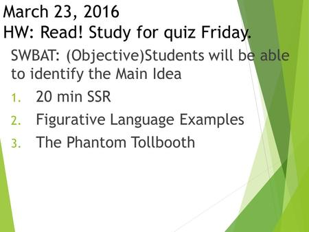 March 23, 2016 HW: Read! Study for quiz Friday. SWBAT: (Objective)Students will be able to identify the Main Idea 1. 20 min SSR 2. Figurative Language.