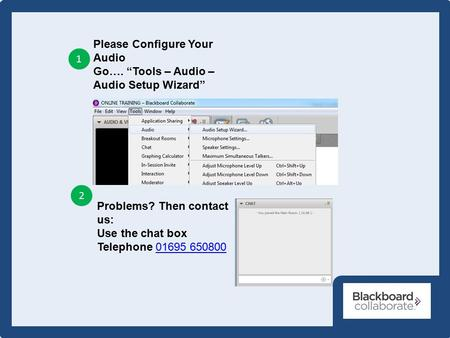 "Please Configure Your Audio Go…. ""Tools – Audio – Audio Setup Wizard"" 1 2 Problems? Then contact us: Use the chat box Telephone 01695 65080001695 650800."
