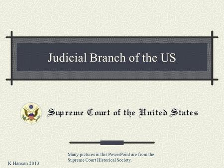 Judicial Branch of the US K Hanson 2013 Many pictures in this PowerPoint are from the Supreme Court Historical Society.