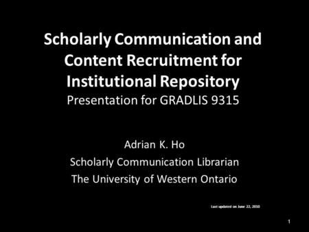 Scholarly Communication and Content Recruitment for Institutional Repository Presentation for GRADLIS 9315 Adrian K. Ho Scholarly Communication Librarian.
