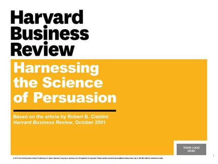 YOUR LOGO HERE Harnessing the Science of Persuasion Based on the article by Robert B. Cialdini Harvard Business Review, October 2001 © 2014 Harvard Business.