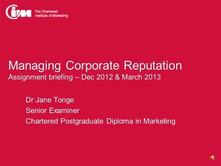 Managing Corporate Reputation Assignment briefing – Dec 2012 & March 2013 Dr Jane Tonge Senior Examiner Chartered Postgraduate Diploma in Marketing.